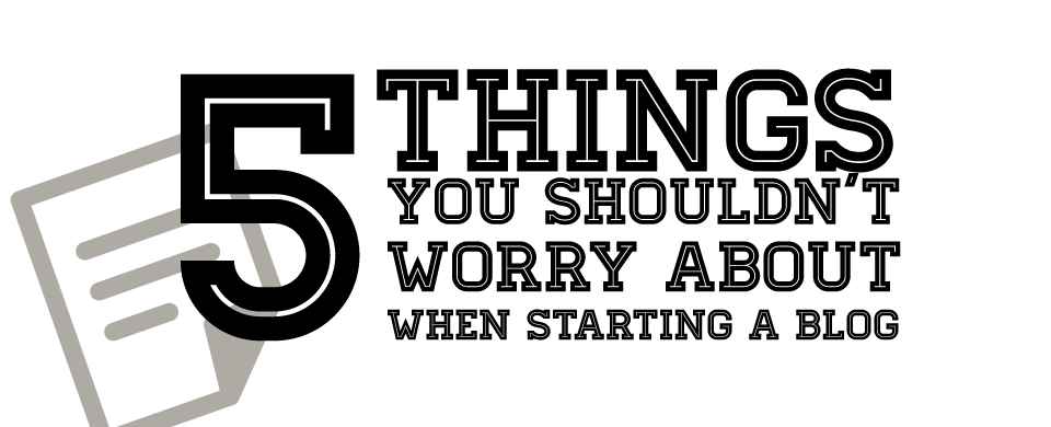 5 things you shouldnt worry about when starting a blog 5 Things You Shouldnt Worry About When Starting a Blog