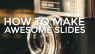 How To Make Awesome Slides
